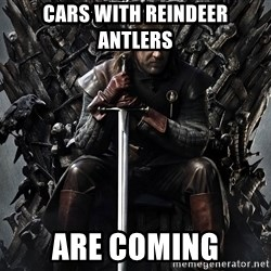 Eddard Stark - CARS WITH REINDEER ANTLERS ARE COMING