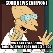 Professor Farnsworth - gOOD NEWS EVERYONE Wait bad news....poor zoidberg...poor poor zoidberg. He's dead