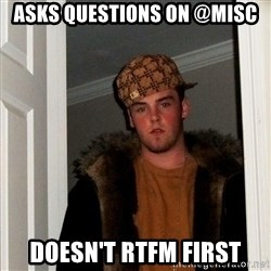 Scumbag Steve - asks QUESTIONS on @misc doesn't RTFM First
