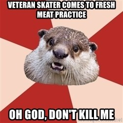 Fresh Meat Otter - Veteran skater comes to fresh meat practice oh god, don't kill me
