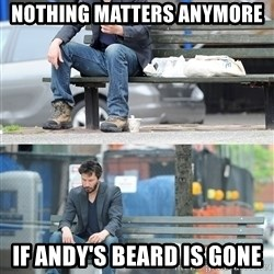 Keanu Reeves - Nothing matters anymore If andy's beard is gone