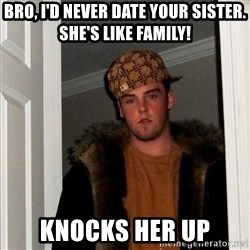 Scumbag Steve - BRO, I'D NEVER DATE YOUR SISTER. SHE'S LIKE FAMILY! KNOCKS HER UP