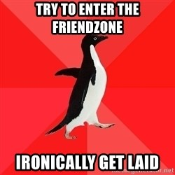 Socially Awesome Penguin - try to enter the friendzone ironically get laid
