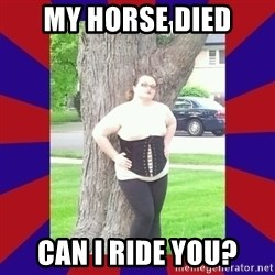 Fat Sex Machine - My horse died can i ride you?