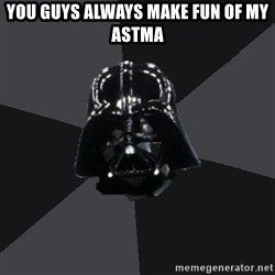 Vader_advice - you guys always make fun of my astma