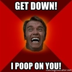 Angry Arnold - GET DOWN! I POOP ON YOU!