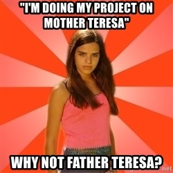 """Jealous Girl - """"I'm doing my project on Mother Teresa"""" WHY NOT FATHER TERESA?"""