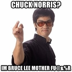 Bruce Lee - Chuck norris? im bruce lee mother Fu@&%r