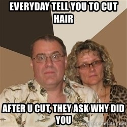 AnnoyingParents - everyday tell you to cut hair after u cut, they ask why did you