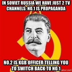 Stalin Says - in soviet russia we have just 2 tv channels: no.1 is propaganda no.2 is kgb officer telling you to switch back to no.1