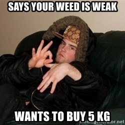 Scumbag Steve - says your weed is weak wants to buy 5 kg