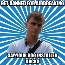 Typical Boy - Get banned for airbreaking Say your dog installed hacks