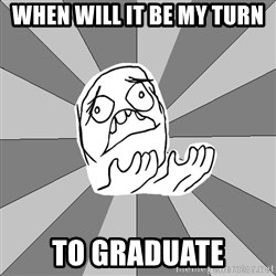 Whyyy??? - When will it be my turn to graduate