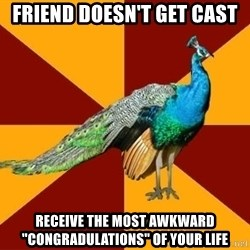 """Thespian Peacock - Friend doesn't get cast Receive the most awkward """"congradulations"""" of your life"""