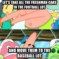 patrick star - Let's take all the freshman cars in the football lot and move them to the baseball lot