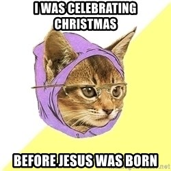 Hipster Cat - I was celebrating christmas before jesus was born