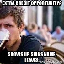 The Lazy College Senior - Extra credit opportunity? Shows up. signs name, leaves.