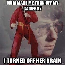 PTSD Karate Kyle - mom made me turn off my gameboy i turned off her brain
