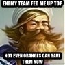 But I ate some oranges and it was k - enemy team fed me up top not even oranges can save them now