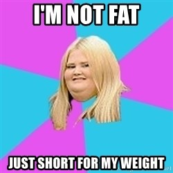 Fat Girl - I'm not fat just short for my weight