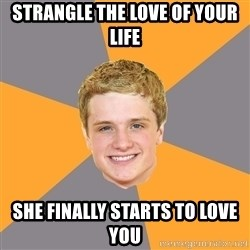 Advice Peeta - Strangle the love of your life she finally starts to love you