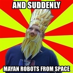 Powermad Podcaster - and suddenly mayan robots from space