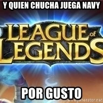 League of legends - y Quien chucha juega navy Por gusto