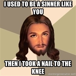 Jesus xristus - I used to be a sinner like you then i took a nail to the knee