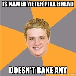 Advice Peeta - is NAMED AFTER PITA BREAD DOESN'T BAKE ANY