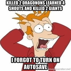Fry Panic - killed 2 dragonons learned 4 shouts and killed 2 giants i forgot to turn on autosave