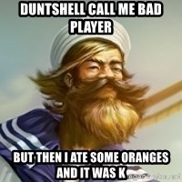 "Gangplank ""but then i ate some oranges and it was k"" - DUNTSHELL CALL ME BAD PLAYER but then i ate some oranges and it was k"