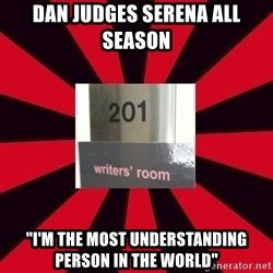 """Gossip Girl Writers - dAN JUDGES SERENA ALL SEASON """"I'M THE MOST UNDERSTANDING PERSON IN THE WORLD"""""""