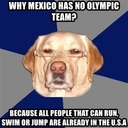 Racist Dog 1 - Why mexico has no olympic team? Because all people that can run, swim or jump are already in the u.s.a