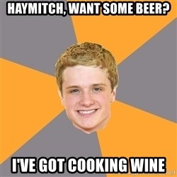 Advice Peeta - haymitch, want some beer? i've got cooking wine