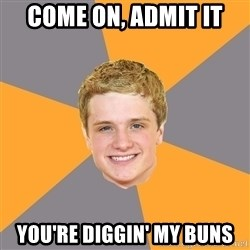 Advice Peeta - come on, admit it you're diggin' my buns