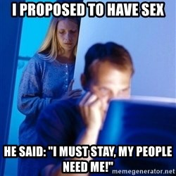 "Redditors Wife - i proposed to have sex he said: ""i must stay, my people need me!"""