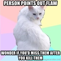 Beauty Addict Kitty - person points out flaw wonder if you'd miss them after you kill them