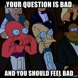Zoidberg - your question is bad and you should feel bad