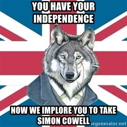 Sir Courage Wolf Esquire - You have your  independencE Now we implore YOu to Take  Simon cowell