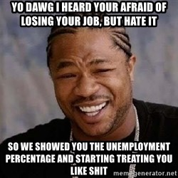 Yo Dawg - Yo dawg I heard your afraid of losing your job, but hate it So we showed you the unemployment percentage and starting treating you like shit