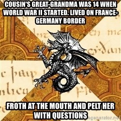 History Major Heraldic Beast - cousin's great-grandma was 14 when world war II started. lived on france-germany border Froth at the mouth and pelt her with questions