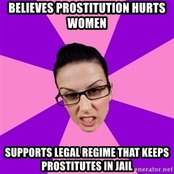 Privilege Denying Feminist - Believes prostitution hurts women Supports legal regime that keeps prostitutes in jail