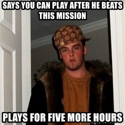Scumbag Steve - says you can play after he beats this mission Plays for five more hours