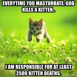 God Kills A Kitten - everytime you masturbate, god kills a kitten.. i am responsible for at least 2500 kitten deaths.