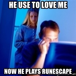 Internet Husband - he use to love me now he plays runescape