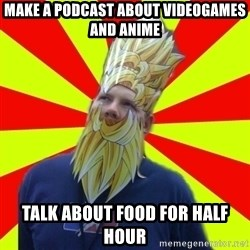 Powermad Podcaster - Make a podcast about videogames and anime talk about FOOD for half hour