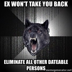 Insanity Wolf - ex won't take you back eliminate all other dateable persons