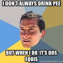 Bear Grylls - I don't always drink pee But when I do, it's dos equis
