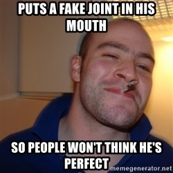 Good Guy Greg - PUTS A FAKE JOINT IN HIS MOUTH SO PEOPLE WON'T THINK HE'S PERFECT