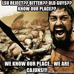 This Is Sparta Meme - lsu Reject?? bITTER?? oLD GUYS?? kNOW OUR PLACE?? wE KNOW OUR PLACE... wE ARE CAJUNS!!!